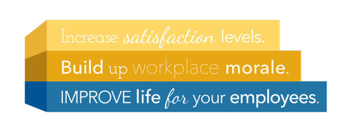 Increase satisfaction levels. Build up workplace morale. Improve life for your employees.